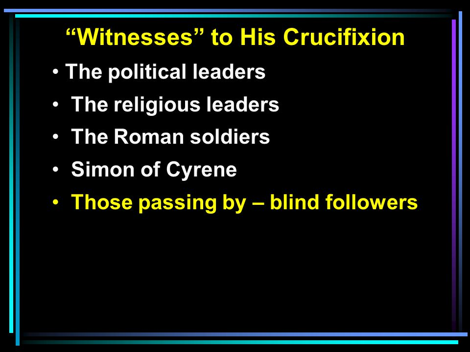 """""""Witnesses"""" to His Crucifixion The political leaders The religious leaders The Roman soldiers Simon of Cyrene Those passing by – blind followers"""