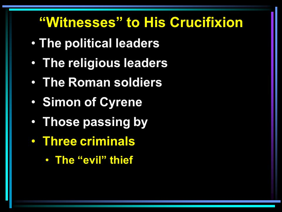 """""""Witnesses"""" to His Crucifixion The political leaders The religious leaders The Roman soldiers Simon of Cyrene Those passing by Three criminals The """"ev"""