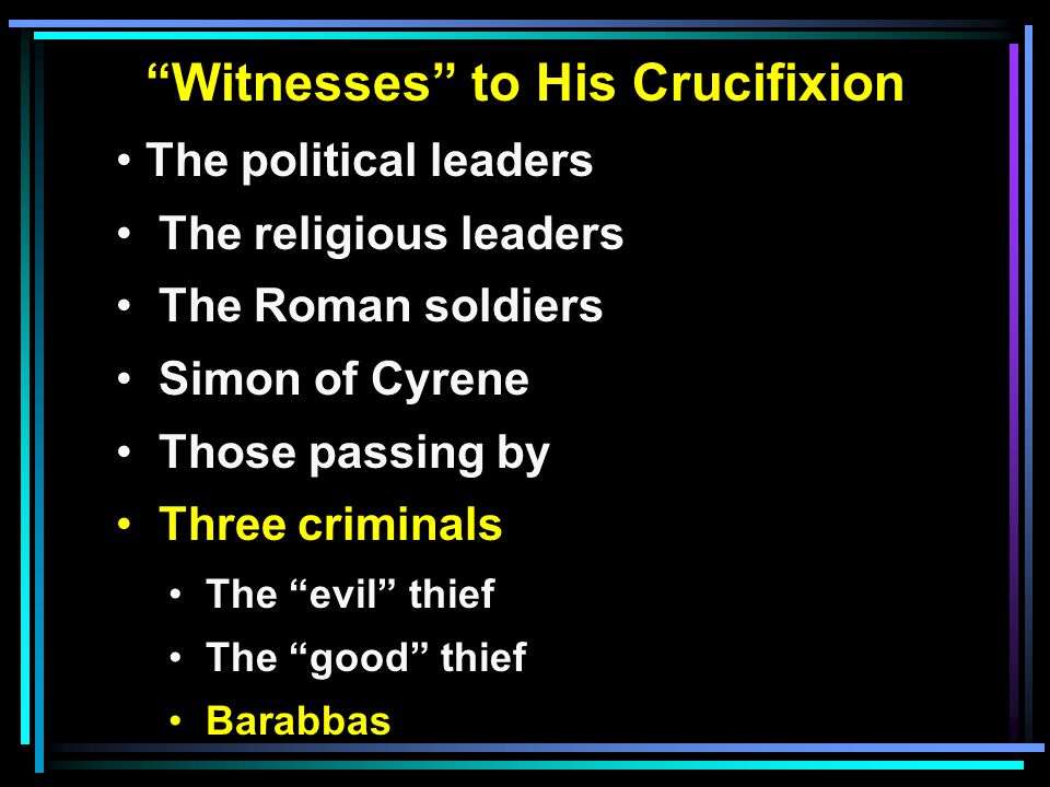 Witnesses to His Crucifixion The political leaders The religious leaders The Roman soldiers Simon of Cyrene Those passing by Three criminals The evil thief The good thief Barabbas