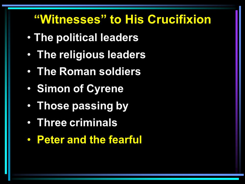 Witnesses to His Crucifixion The political leaders The religious leaders The Roman soldiers Simon of Cyrene Those passing by Three criminals Peter and the fearful