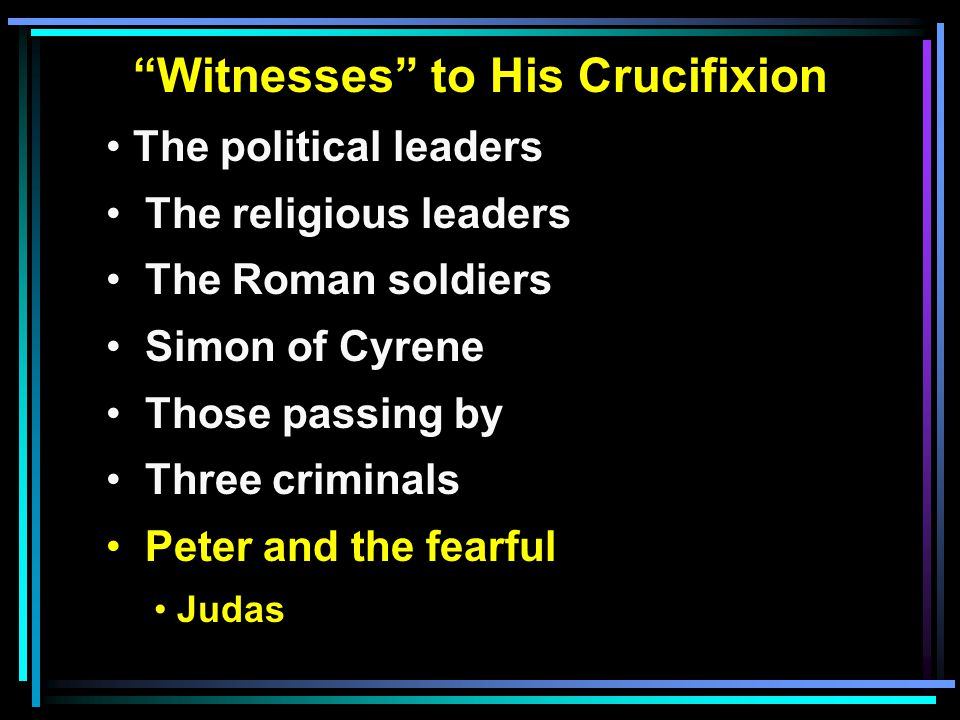 """""""Witnesses"""" to His Crucifixion The political leaders The religious leaders The Roman soldiers Simon of Cyrene Those passing by Three criminals Peter a"""