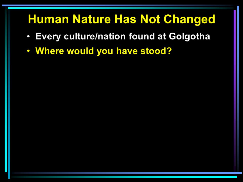 Human Nature Has Not Changed Every culture/nation found at Golgotha Where would you have stood