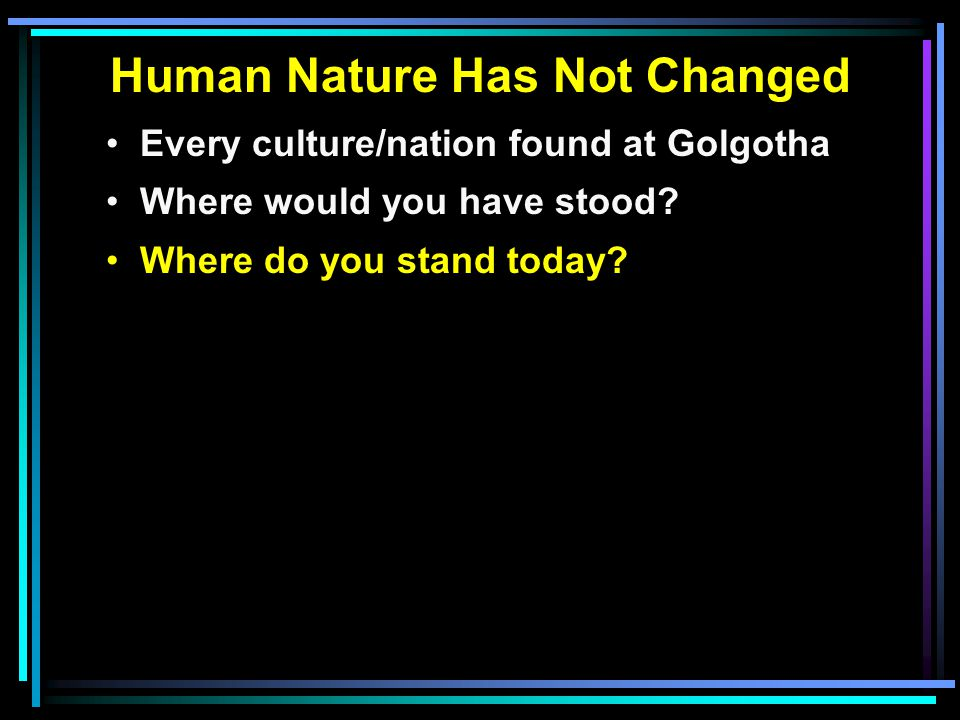 Human Nature Has Not Changed Every culture/nation found at Golgotha Where would you have stood.