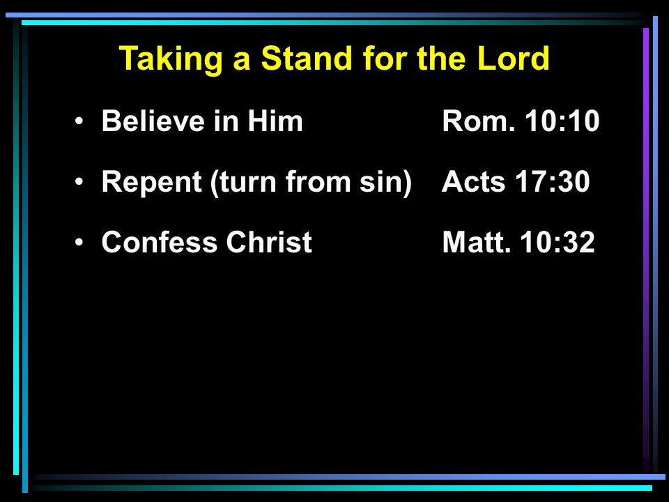 Taking a Stand for the Lord Believe in HimRom. 10:10 Repent (turn from sin)Acts 17:30 Confess ChristMatt. 10:32