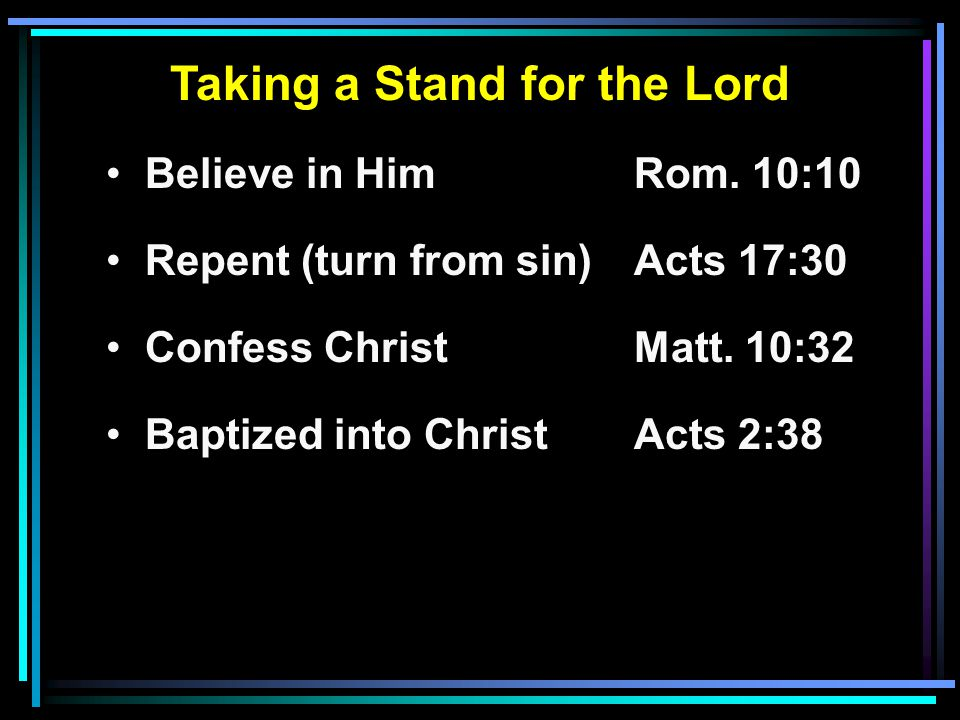Taking a Stand for the Lord Believe in HimRom. 10:10 Repent (turn from sin)Acts 17:30 Confess ChristMatt. 10:32 Baptized into ChristActs 2:38