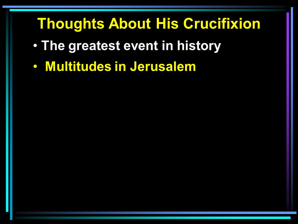 Thoughts About His Crucifixion The greatest event in history Multitudes in Jerusalem