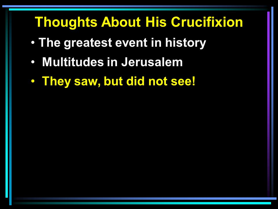 Thoughts About His Crucifixion The greatest event in history Multitudes in Jerusalem They saw, but did not see!
