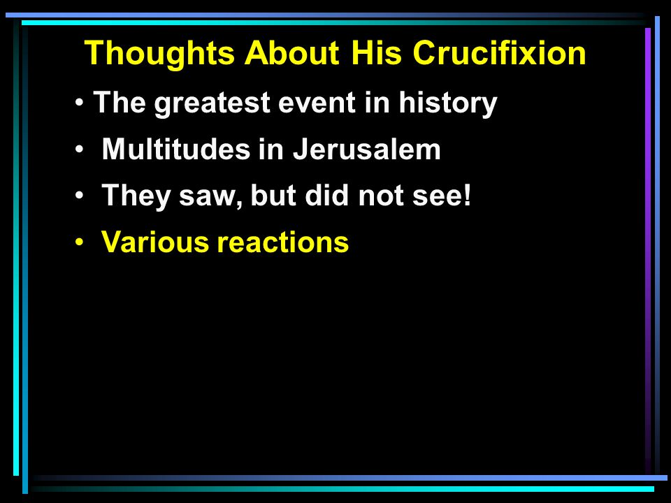 Thoughts About His Crucifixion The greatest event in history Multitudes in Jerusalem They saw, but did not see.