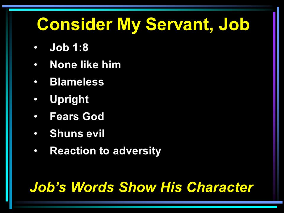 Consider My Servant, Job Job 1:8 None like him Blameless Upright Fears God Shuns evil Reaction to adversity Job's Words Show His Character