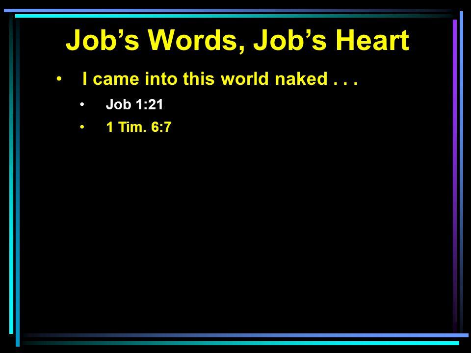 Job's Words, Job's Heart I came into this world naked... Job 1:21 1 Tim. 6:7