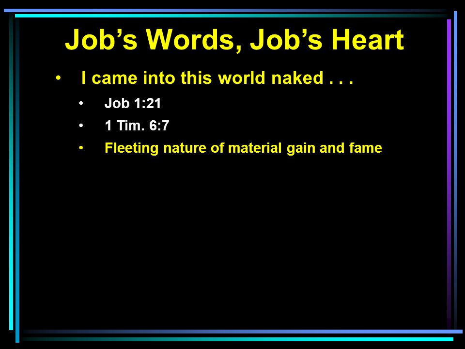 Job's Words, Job's Heart I came into this world naked... Job 1:21 1 Tim. 6:7 Fleeting nature of material gain and fame