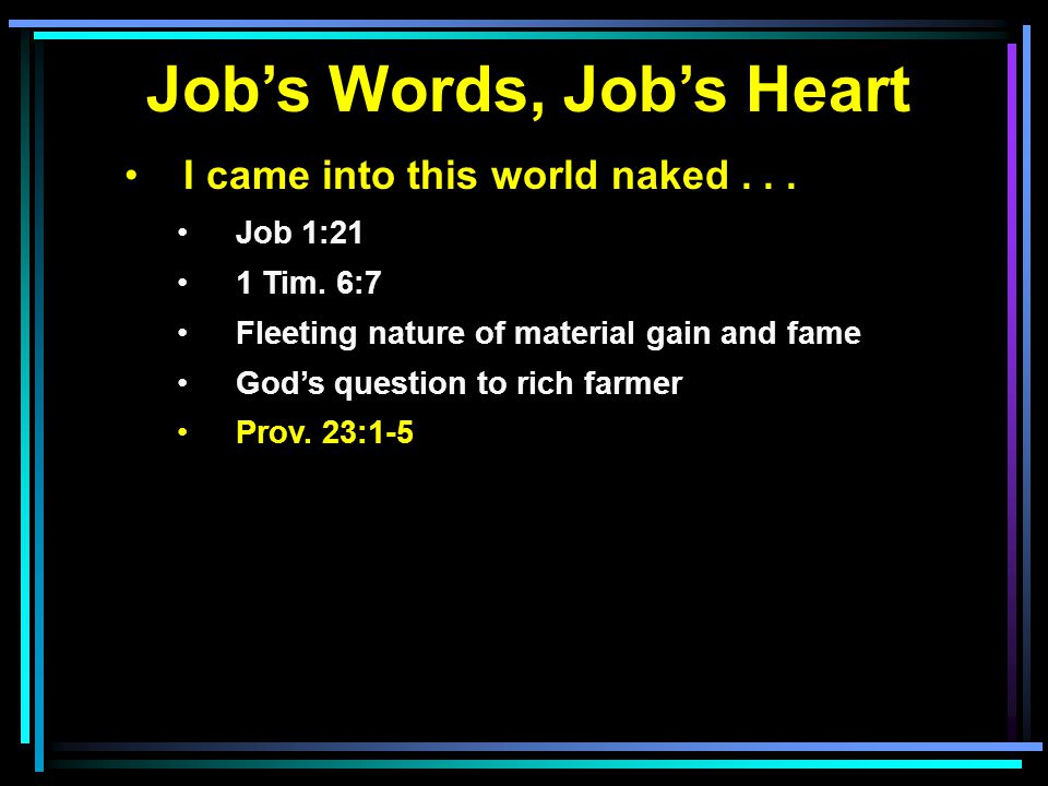 Job's Words, Job's Heart I came into this world naked... Job 1:21 1 Tim. 6:7 Fleeting nature of material gain and fame God's question to rich farmer P