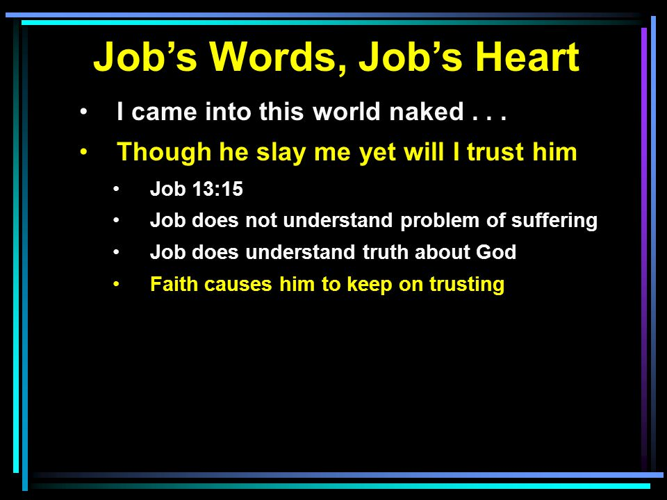Job's Words, Job's Heart I came into this world naked... Though he slay me yet will I trust him Job 13:15 Job does not understand problem of suffering