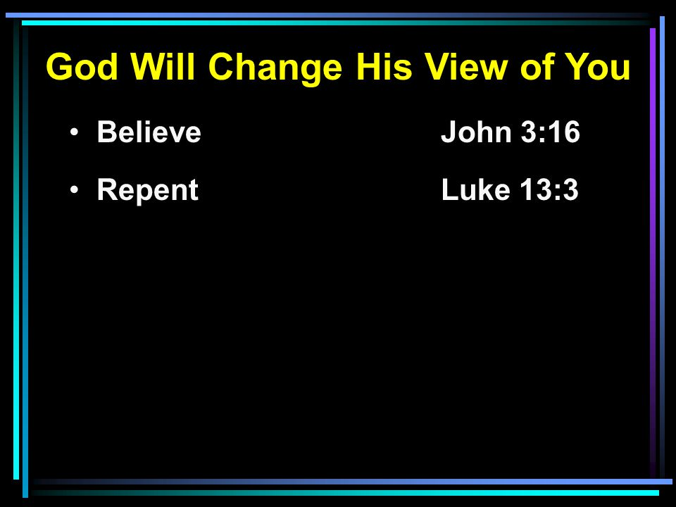 God Will Change His View of You Believe John 3:16 RepentLuke 13:3