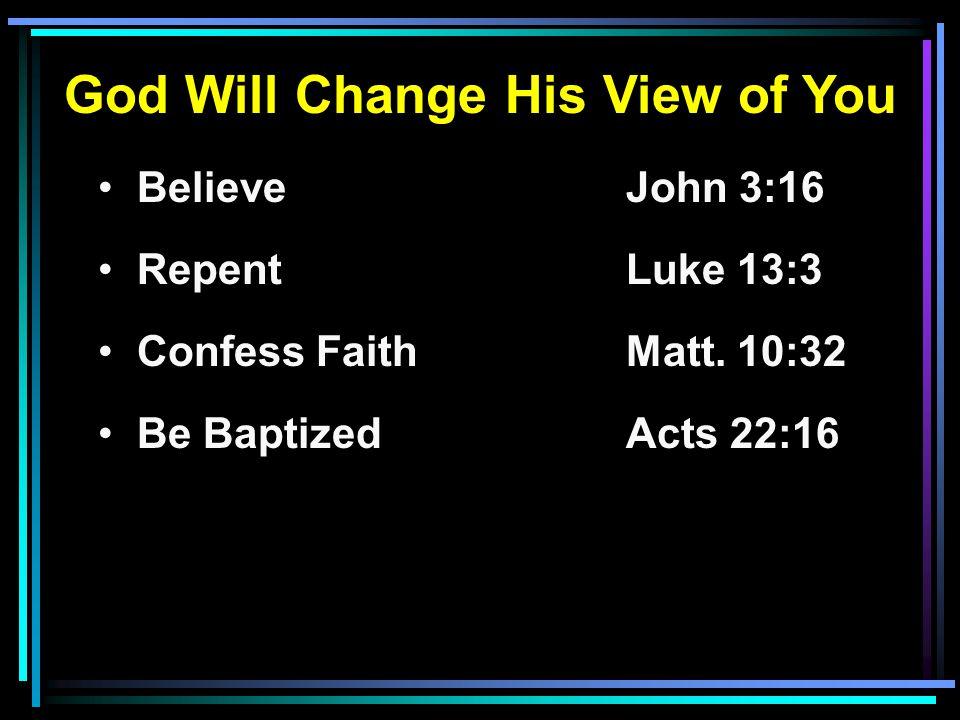 God Will Change His View of You Believe John 3:16 RepentLuke 13:3 Confess FaithMatt. 10:32 Be BaptizedActs 22:16
