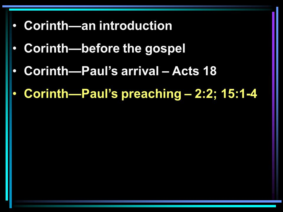Corinth—an introduction Corinth—before the gospel Corinth—Paul's arrival – Acts 18 Corinth—Paul's preaching – 2:2; 15:1-4