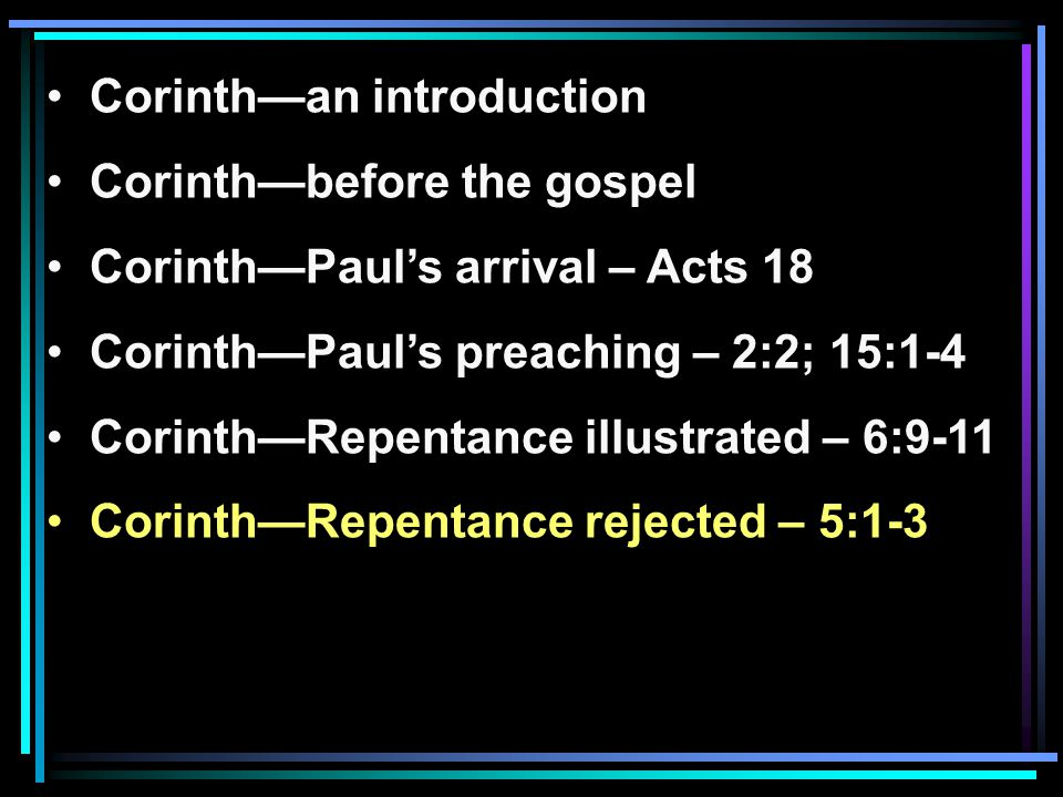 Corinth—an introduction Corinth—before the gospel Corinth—Paul's arrival – Acts 18 Corinth—Paul's preaching – 2:2; 15:1-4 Corinth—Repentance illustrated – 6:9-11 Corinth—Repentance rejected – 5:1-3