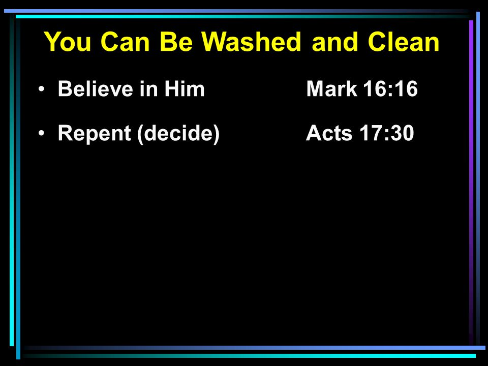 You Can Be Washed and Clean Believe in HimMark 16:16 Repent (decide) Acts 17:30