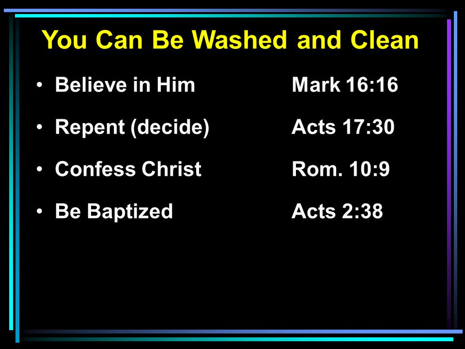 You Can Be Washed and Clean Believe in HimMark 16:16 Repent (decide) Acts 17:30 Confess ChristRom.