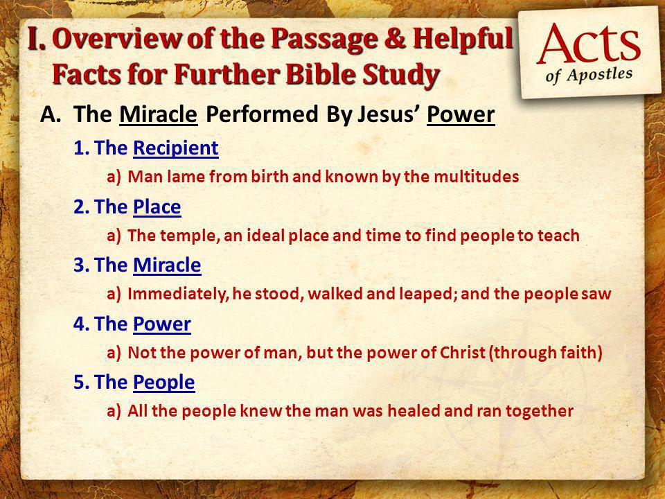 Overview of the Passage & Helpful Facts for Further Bible Study A.The Miracle Performed By Jesus' Power 1.The Recipient a)Man lame from birth and known by the multitudes 2.The Place a)The temple, an ideal place and time to find people to teach 3.The Miracle a)Immediately, he stood, walked and leaped; and the people saw 4.The Power a)Not the power of man, but the power of Christ (through faith) 5.The People a)All the people knew the man was healed and ran together I.