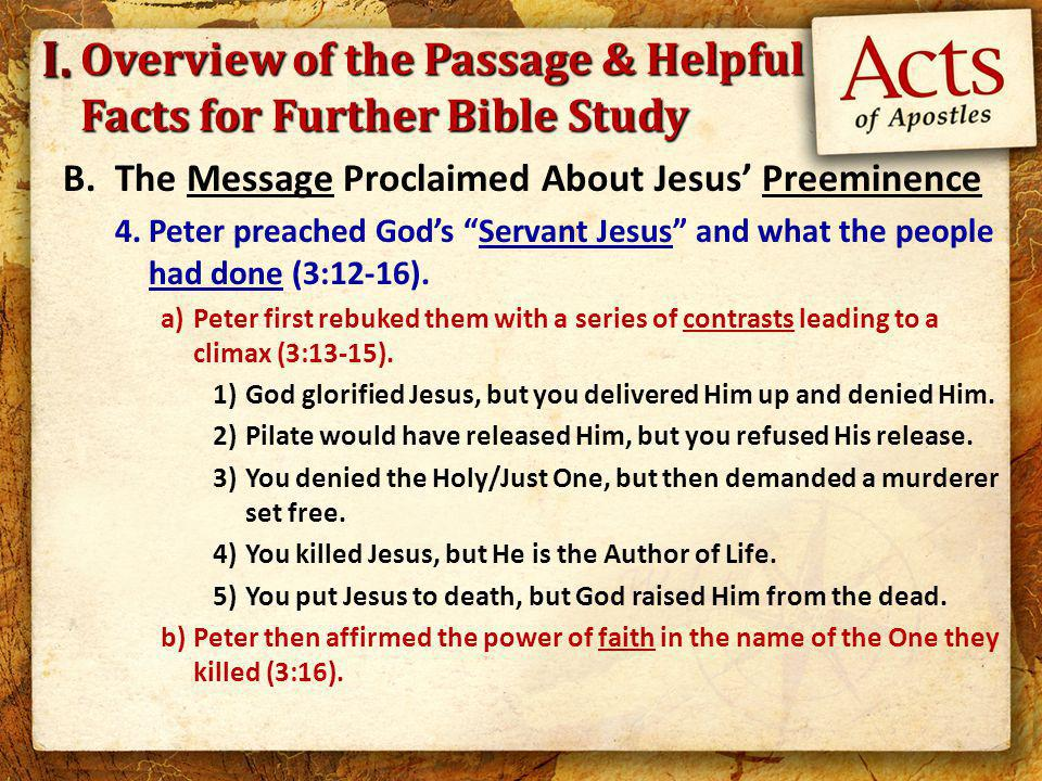 Overview of the Passage & Helpful Facts for Further Bible Study B.The Message Proclaimed About Jesus' Preeminence 4.Peter preached God's Servant Jesus and what the people had done (3:12-16).