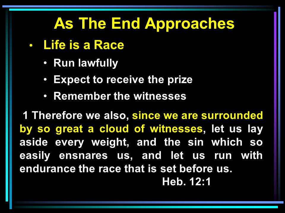 As The End Approaches Life is a Race Run lawfully Expect to receive the prize Remember the witnesses 1 Therefore we also, since we are surrounded by so great a cloud of witnesses, let us lay aside every weight, and the sin which so easily ensnares us, and let us run with endurance the race that is set before us.