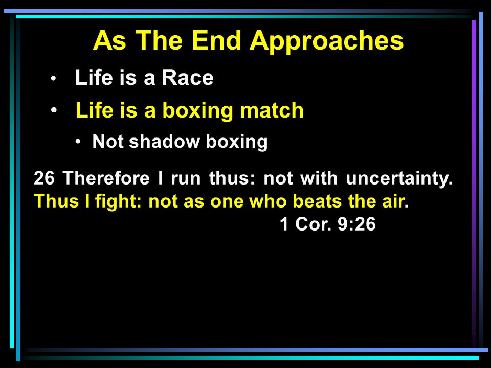 As The End Approaches Life is a Race Life is a boxing match Not shadow boxing 26 Therefore I run thus: not with uncertainty.
