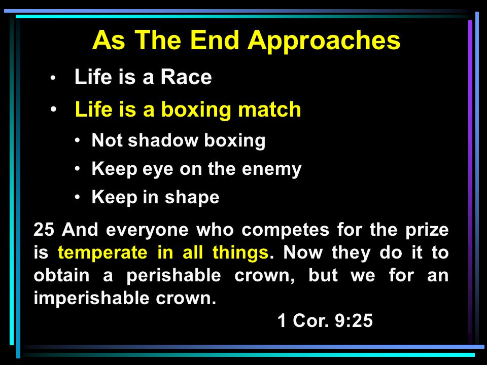 As The End Approaches Life is a Race Life is a boxing match Not shadow boxing Keep eye on the enemy Keep in shape 25 And everyone who competes for the prize is temperate in all things.