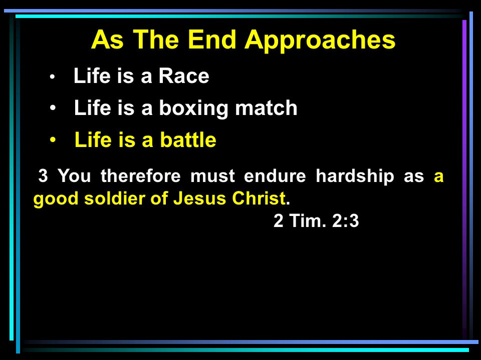 As The End Approaches Life is a Race Life is a boxing match Life is a battle 3 You therefore must endure hardship as a good soldier of Jesus Christ.