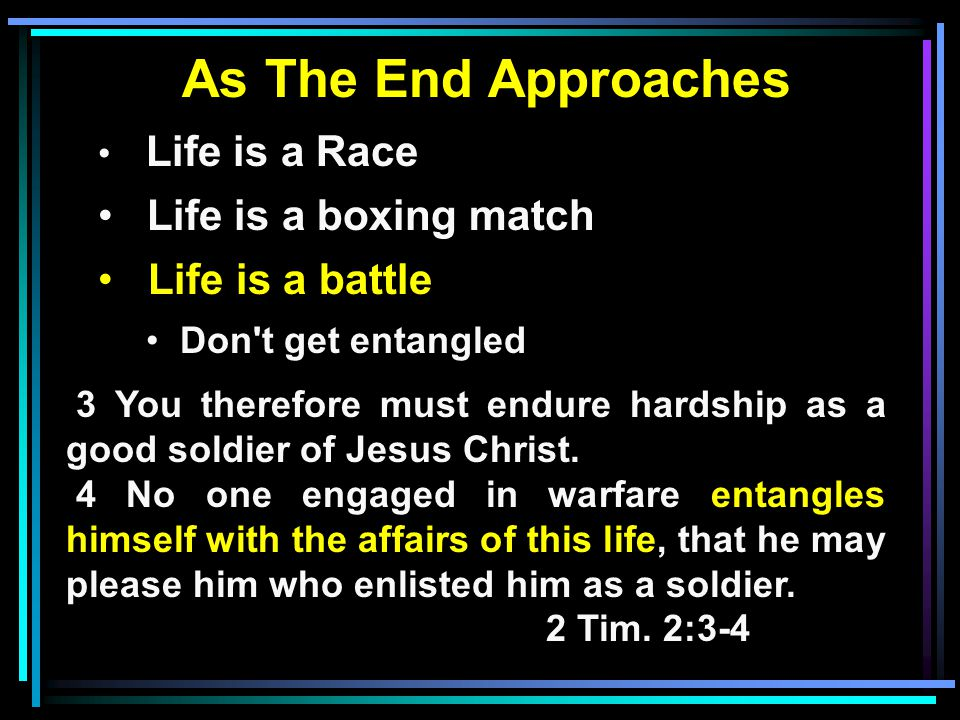 As The End Approaches Life is a Race Life is a boxing match Life is a battle Don t get entangled 3 You therefore must endure hardship as a good soldier of Jesus Christ.
