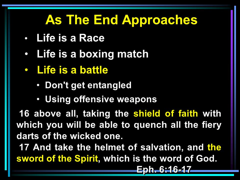 As The End Approaches Life is a Race Life is a boxing match Life is a battle Don t get entangled Using offensive weapons 16 above all, taking the shield of faith with which you will be able to quench all the fiery darts of the wicked one.