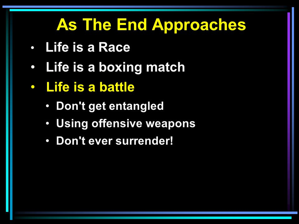 As The End Approaches Life is a Race Life is a boxing match Life is a battle Don t get entangled Using offensive weapons Don t ever surrender!