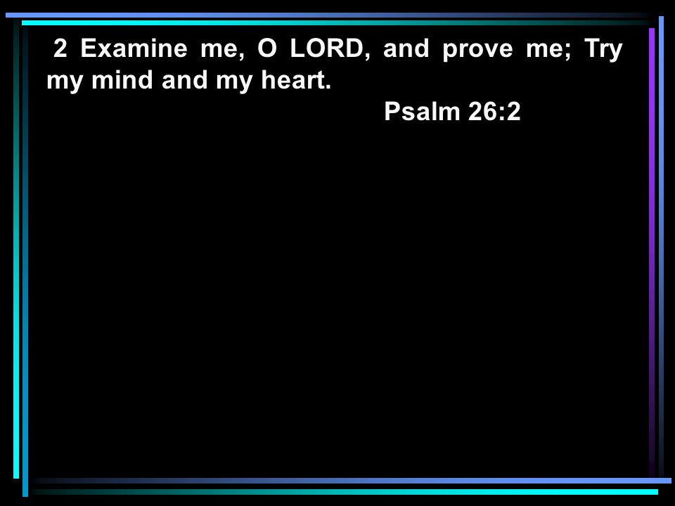 2 Examine me, O LORD, and prove me; Try my mind and my heart. Psalm 26:2