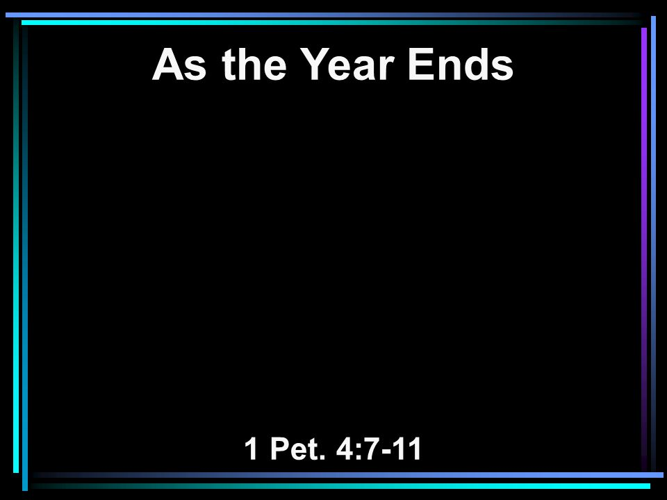 As the Year Ends 1 Pet. 4:7-11