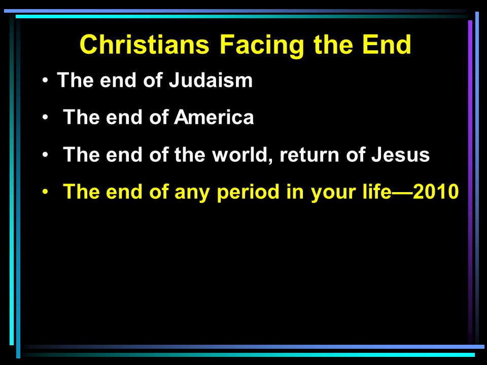Christians Facing the End The end of Judaism The end of America The end of the world, return of Jesus The end of any period in your life—2010