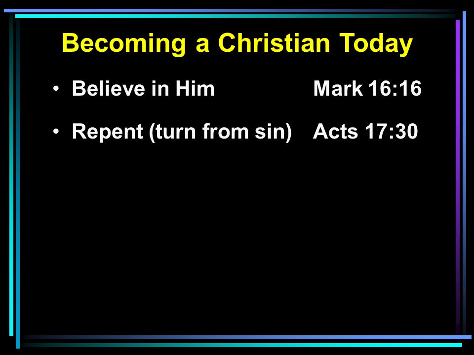Becoming a Christian Today Believe in HimMark 16:16 Repent (turn from sin)Acts 17:30