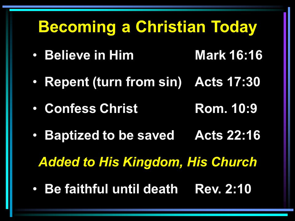Becoming a Christian Today Believe in HimMark 16:16 Repent (turn from sin)Acts 17:30 Confess ChristRom.
