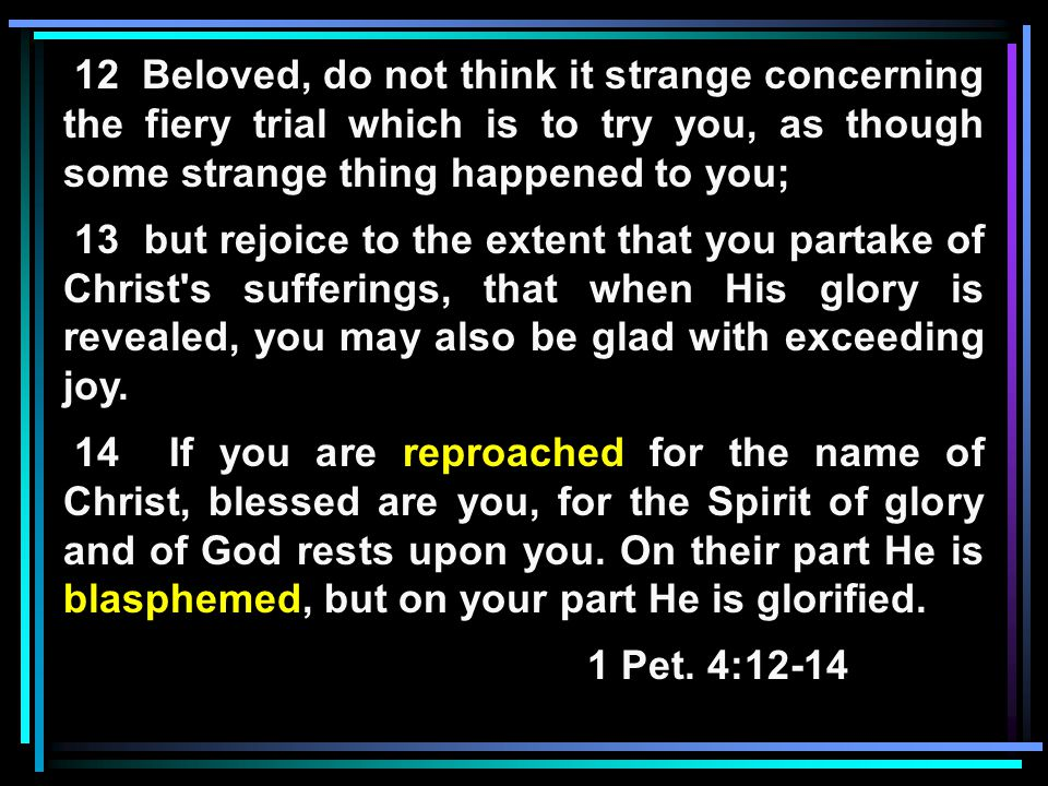 12 Beloved, do not think it strange concerning the fiery trial which is to try you, as though some strange thing happened to you; 13 but rejoice to the extent that you partake of Christ s sufferings, that when His glory is revealed, you may also be glad with exceeding joy.