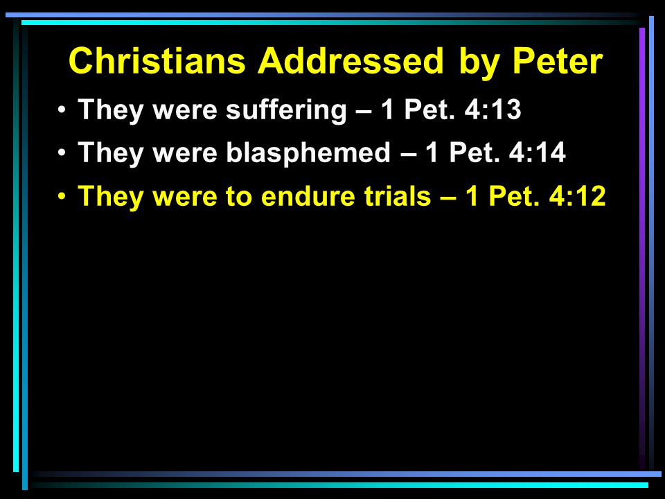 Christians Addressed by Peter They were suffering – 1 Pet.