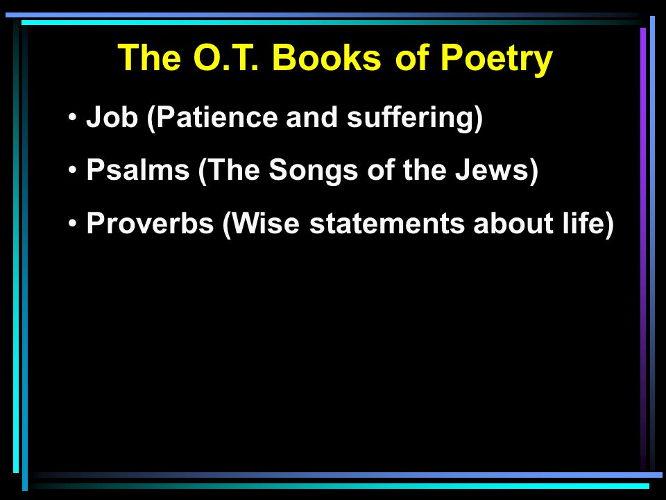 The O.T. Books of Poetry Job (Patience and suffering) Psalms (The Songs of the Jews) Proverbs (Wise statements about life)