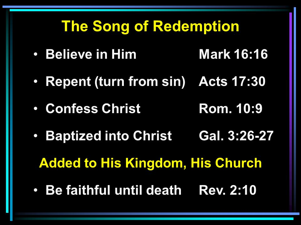 The Song of Redemption Believe in HimMark 16:16 Repent (turn from sin)Acts 17:30 Confess ChristRom. 10:9 Baptized into ChristGal. 3:26-27 Added to His
