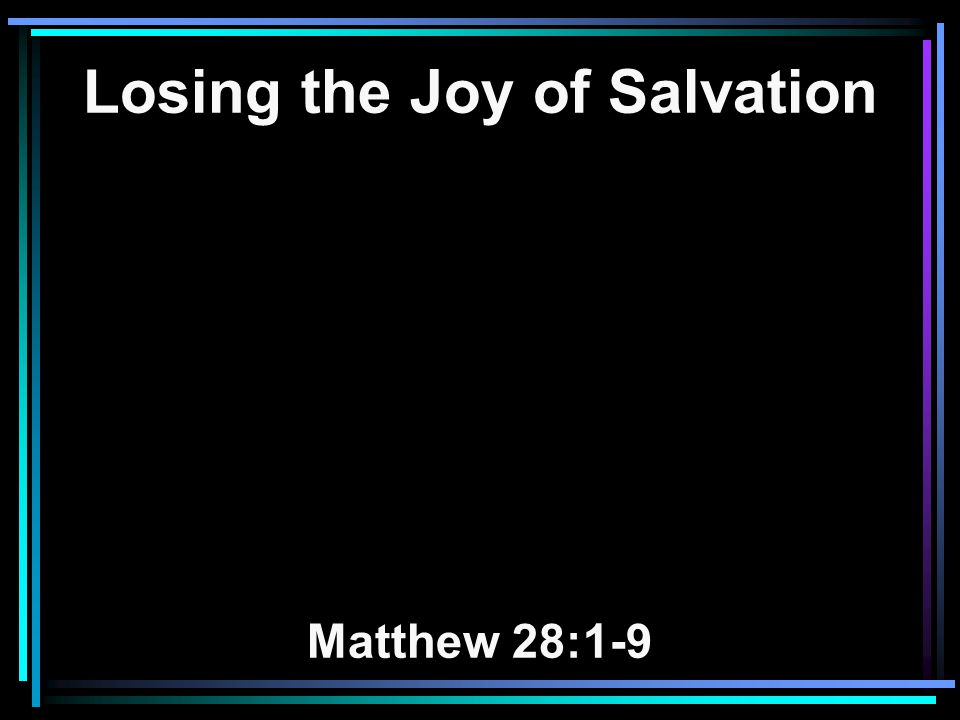 Losing the Joy of Salvation Matthew 28:1-9