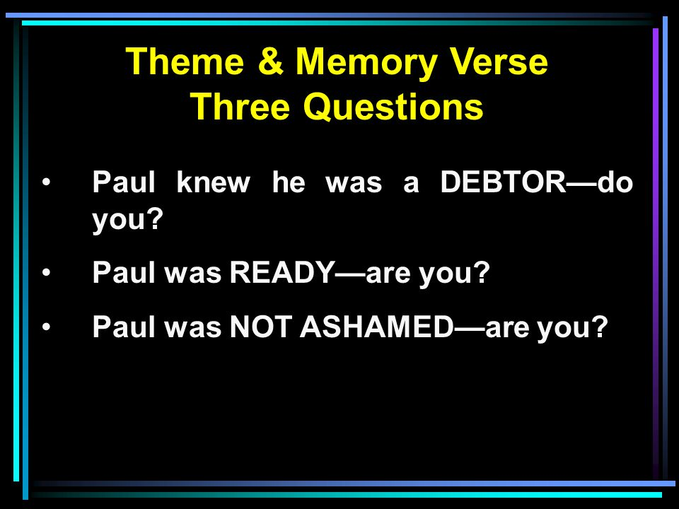 Theme & Memory Verse Three Questions Paul knew he was a DEBTOR—do you.