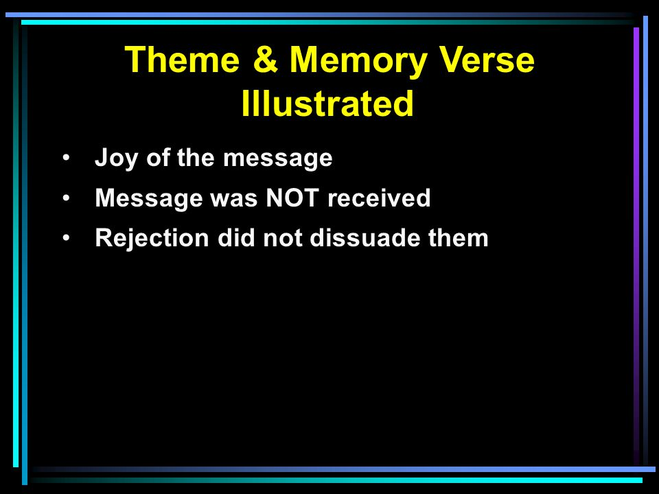 Theme & Memory Verse Illustrated Joy of the message Message was NOT received Rejection did not dissuade them