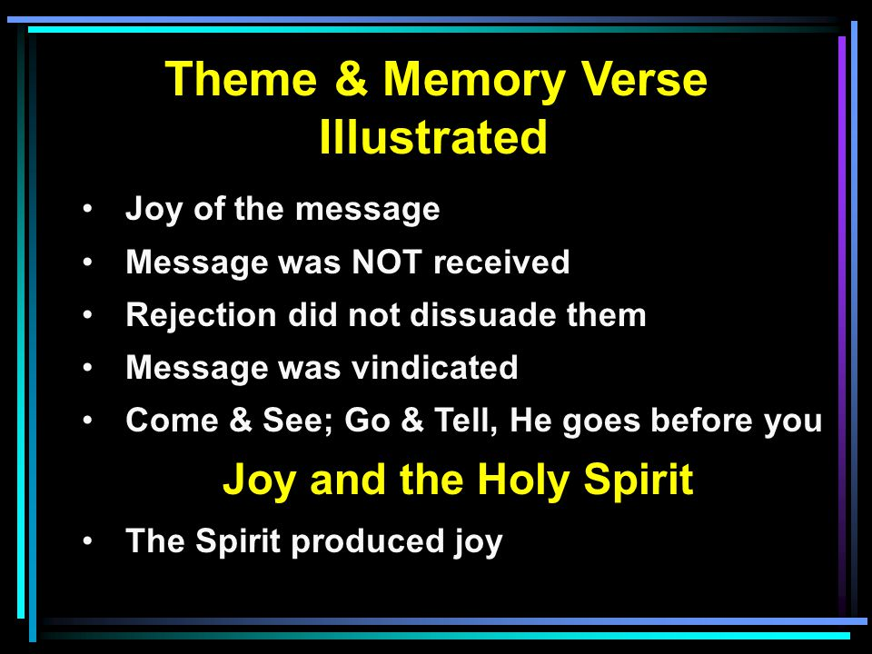 Theme & Memory Verse Illustrated Joy of the message Message was NOT received Rejection did not dissuade them Message was vindicated Come & See; Go & Tell, He goes before you Joy and the Holy Spirit The Spirit produced joy