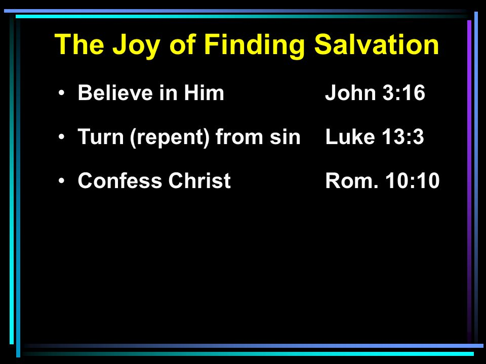 The Joy of Finding Salvation Believe in HimJohn 3:16 Turn (repent) from sinLuke 13:3 Confess ChristRom.