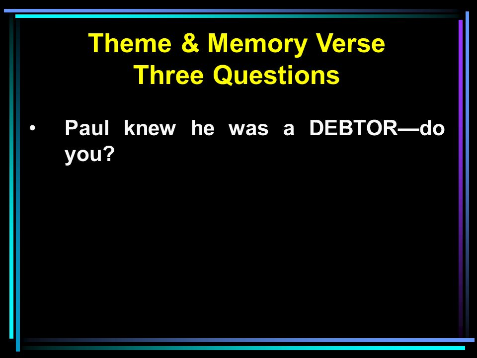 Theme & Memory Verse Three Questions Paul knew he was a DEBTOR—do you?