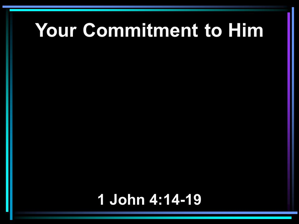 Your Commitment to Him 1 John 4:14-19