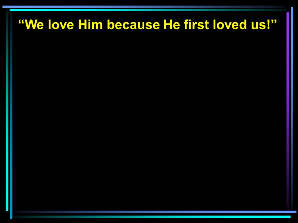 We love Him because He first loved us!