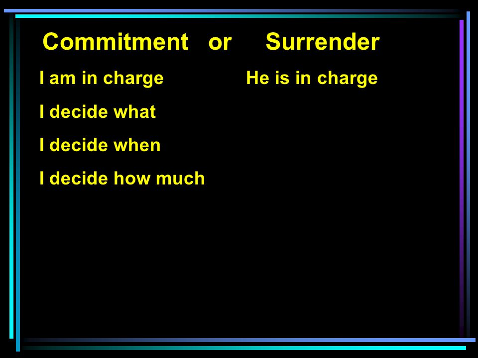 Commitment or Surrender I am in charge He is in charge I decide what I decide when I decide how much